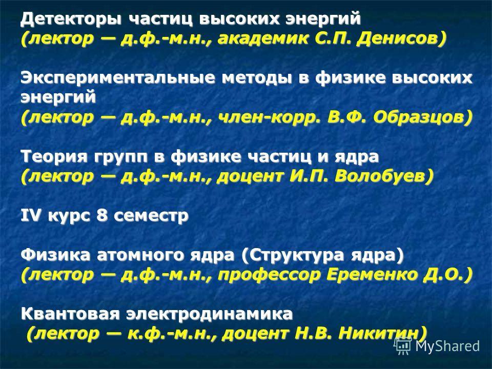 Детекторы частиц высоких энергий (лектор д.ф.-м.н., академик С.П. Денисов) Экспериментальные методы в физике высоких энергий (лектор д.ф.-м.н., член-корр. В.Ф. Образцов) Теория групп в физике частиц и ядра (лектор д.ф.-м.н., доцент И.П. Волобуев) IV