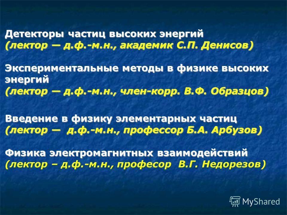 Детекторы частиц высоких энергий (лектор д.ф.-м.н., академик С.П. Денисов) Экспериментальные методы в физике высоких энергий (лектор д.ф.-м.н., член-корр. В.Ф. Образцов) Введение в физику элементарных частиц (лектор д.ф.-м.н., профессор Б.А. Арбузов)