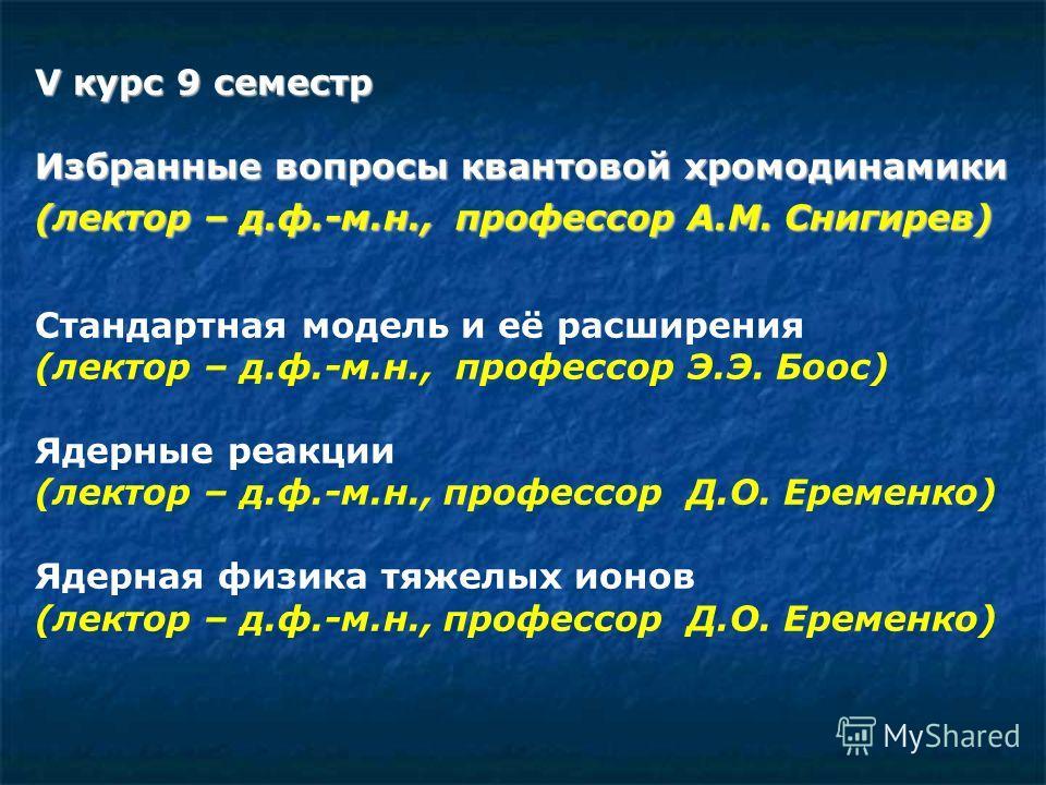 V курс 9 семестр Избранные вопросы квантовой хромодинамики (лектор – д.ф.-м.н., профессор А.М. Снигирев) Стандартная модель и её расширения (лектор – д.ф.-м.н., профессор Э.Э. Боос) Ядерные реакции (лектор – д.ф.-м.н., профессор Д.О. Еременко) Ядерна