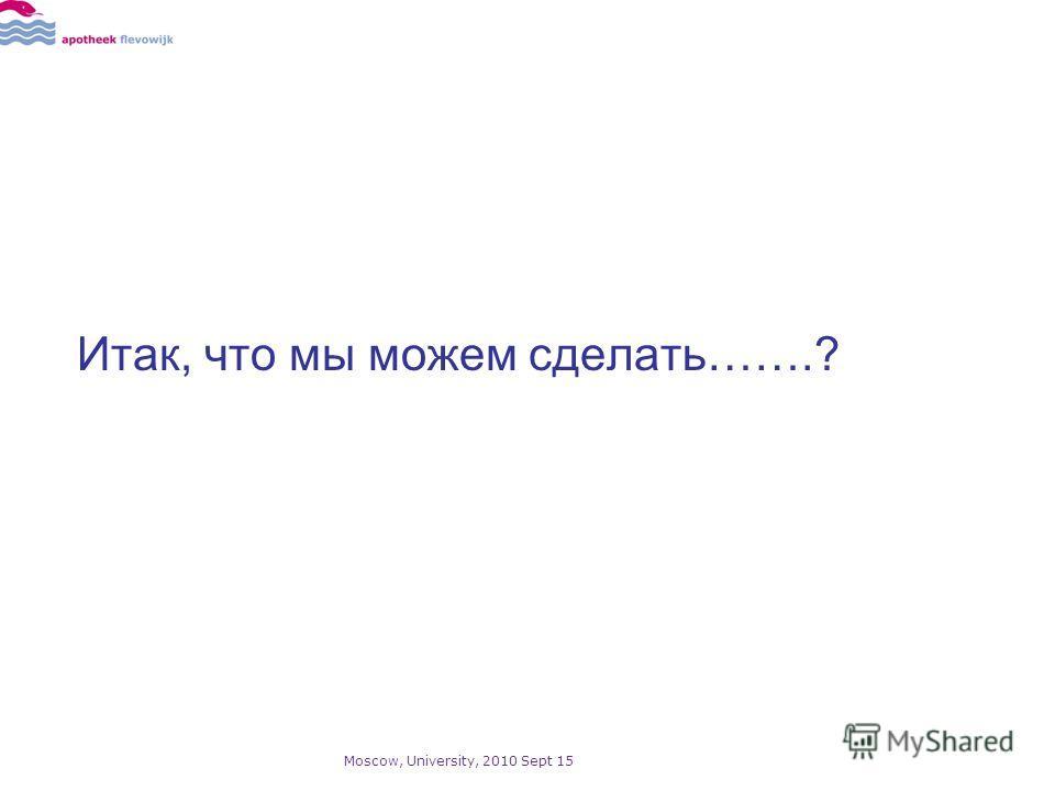 Итак, что мы можем сделать…….? Moscow, University, 2010 Sept 15