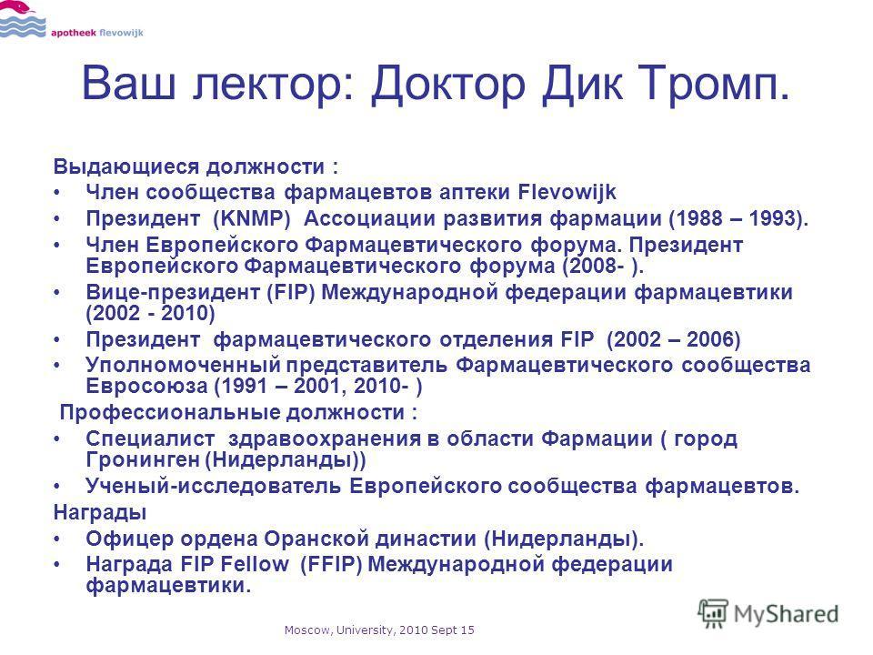 Ваш лектор: Доктор Дик Тромп. Выдающиеся должности : Член сообщества фармацевтов аптеки Flevowijk Президент (KNMP) Ассоциации развития фармации (1988 – 1993). Член Европейского Фармацевтического форума. Президент Европейского Фармацевтического форума