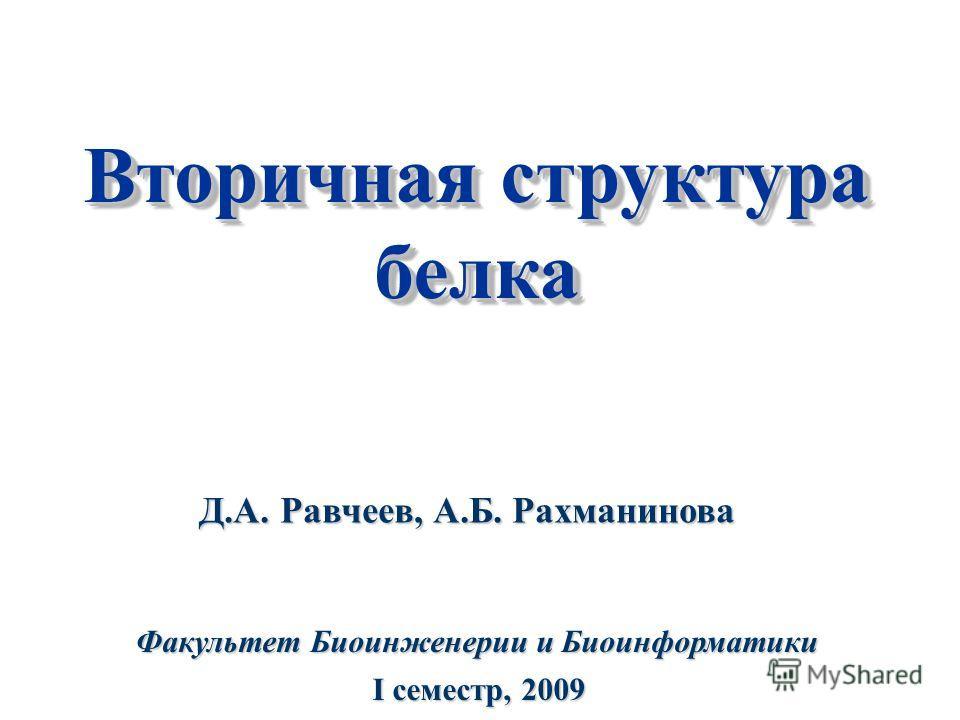 Вторичная структура белка белка Факультет Биоинженерии и Биоинформатики I cеместр, 2009 Д.А. Равчеев, А.Б. Рахманинова