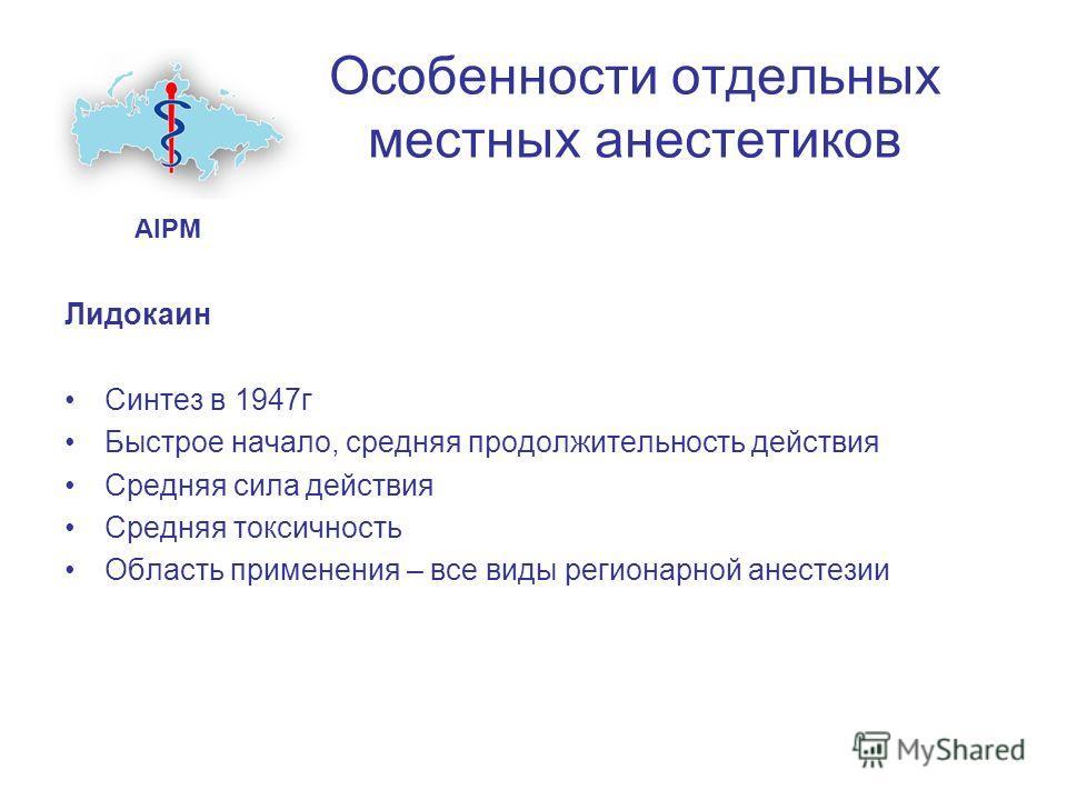 Особенности отдельных местных анестетиков Лидокаин Синтез в 1947г Быстрое начало, средняя продолжительность действия Средняя сила действия Средняя токсичность Область применения – все виды регионарной анестезии AIPM