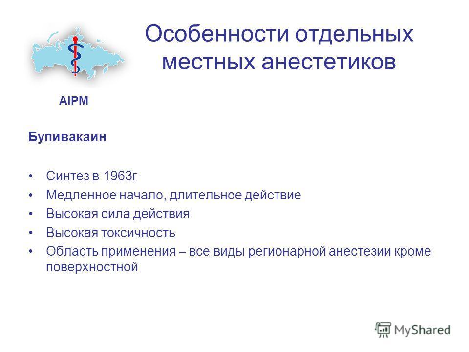 Особенности отдельных местных анестетиков Бупивакаин Синтез в 1963г Медленное начало, длительное действие Высокая сила действия Высокая токсичность Область применения – все виды регионарной анестезии кроме поверхностной AIPM
