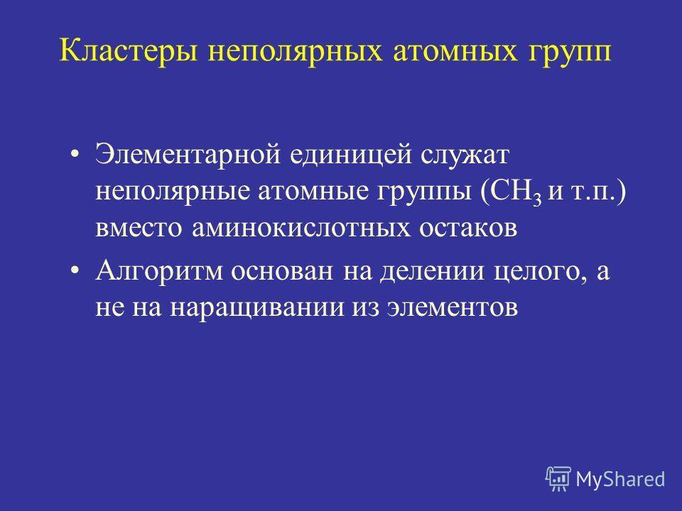 Кластеры неполярных атомных групп Элементарной единицей служат неполярные атомные группы (CH 3 и т.п.) вместо аминокислотных остаков Алгоритм основан на делении целого, а не на наращивании из элементов