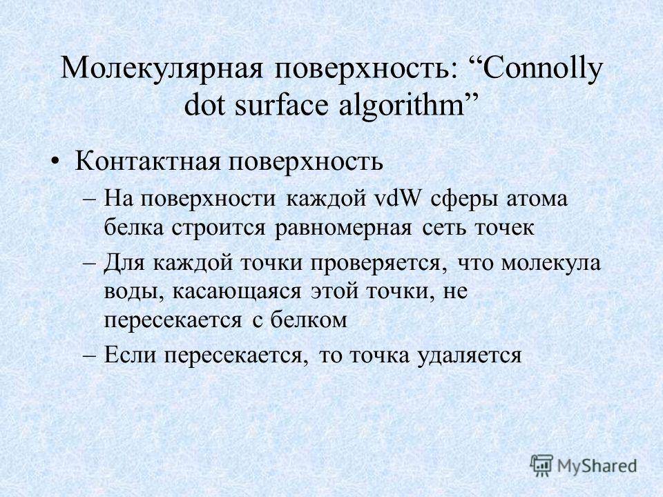 Молекулярная поверхность: Connolly dot surface algorithm Контактная поверхность –На поверхности каждой vdW сферы атома белка строится равномерная сеть точек –Для каждой точки проверяется, что молекула воды, касающаяся этой точки, не пересекается с бе
