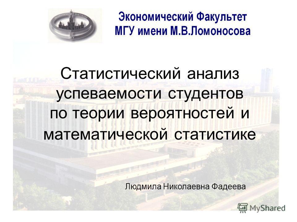 Статистический анализ успеваемости студентов по теории вероятностей и математической статистике Людмила Николаевна Фадеева