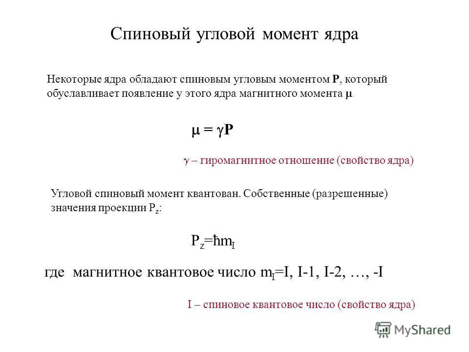 Спиновый угловой момент ядра Некоторые ядра обладают спиновым угловым моментом P, который обуславливает появление у этого ядра магнитного момента = P Угловой спиновый момент квантован. Собственные (разрешенные) значения проекции Р z : P z =ħm I где м