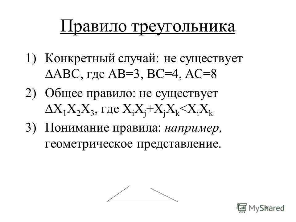 17 Правило треугольника 1)Конкретный случай: не существуетABC, где AB=3, BC=4, AC=8 2)Общее правило: не существуетX 1 X 2 X 3, где X i X j +X j X k