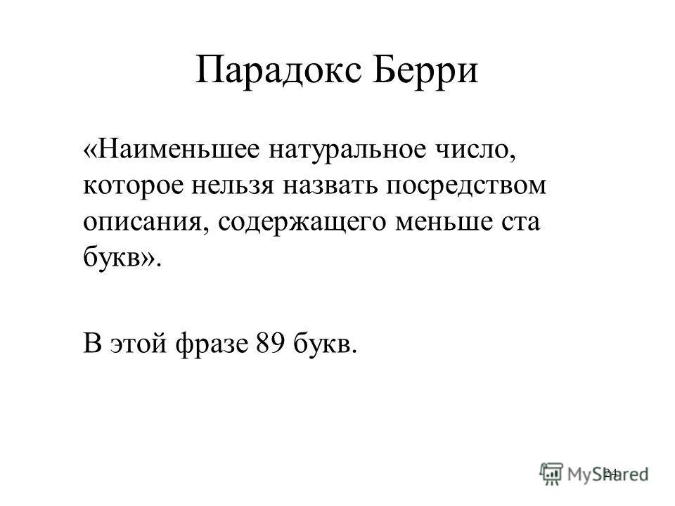 24 Парадокс Берри «Наименьшее натуральное число, которое нельзя назвать посредством описания, содержащего меньше ста букв». В этой фразе 89 букв.