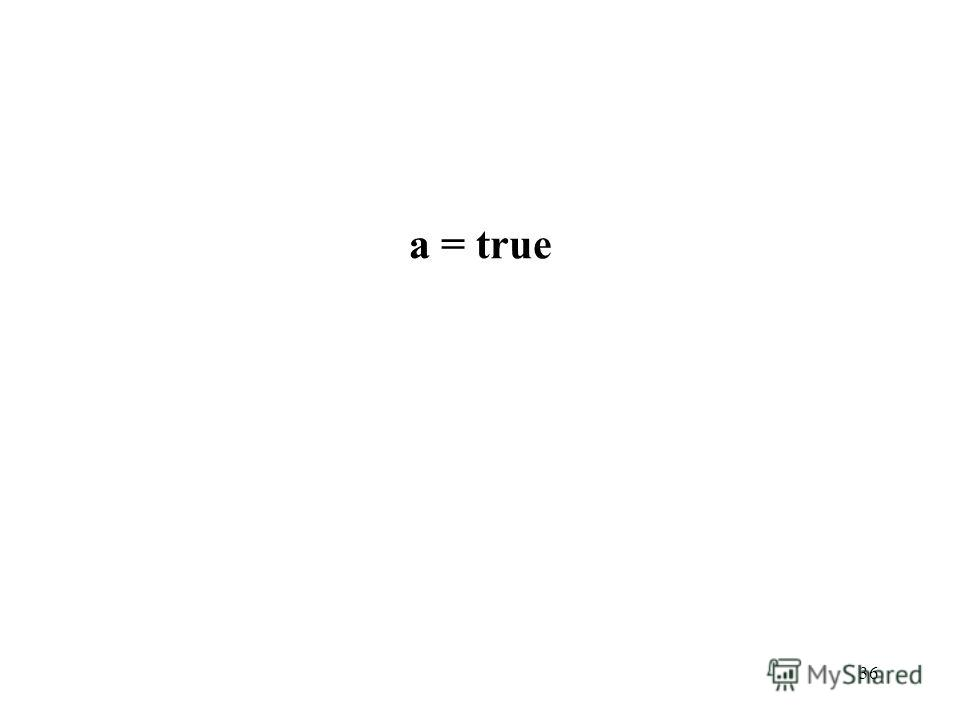 36 a = true