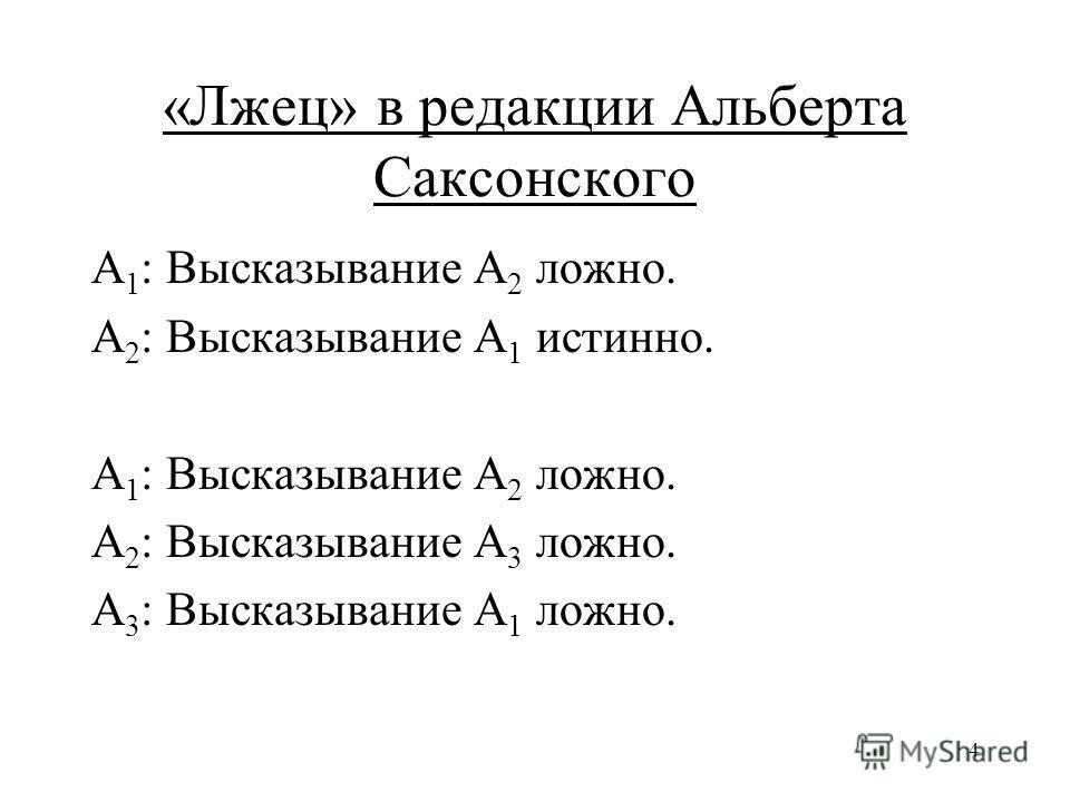 4 «Лжец» в редакции Альберта Саксонского A 1 : Высказывание А 2 ложно. А 2 : Высказывание A 1 истинно. A 1 : Высказывание А 2 ложно. А 2 : Высказывание A 3 ложно. А 3 : Высказывание A 1 ложно.