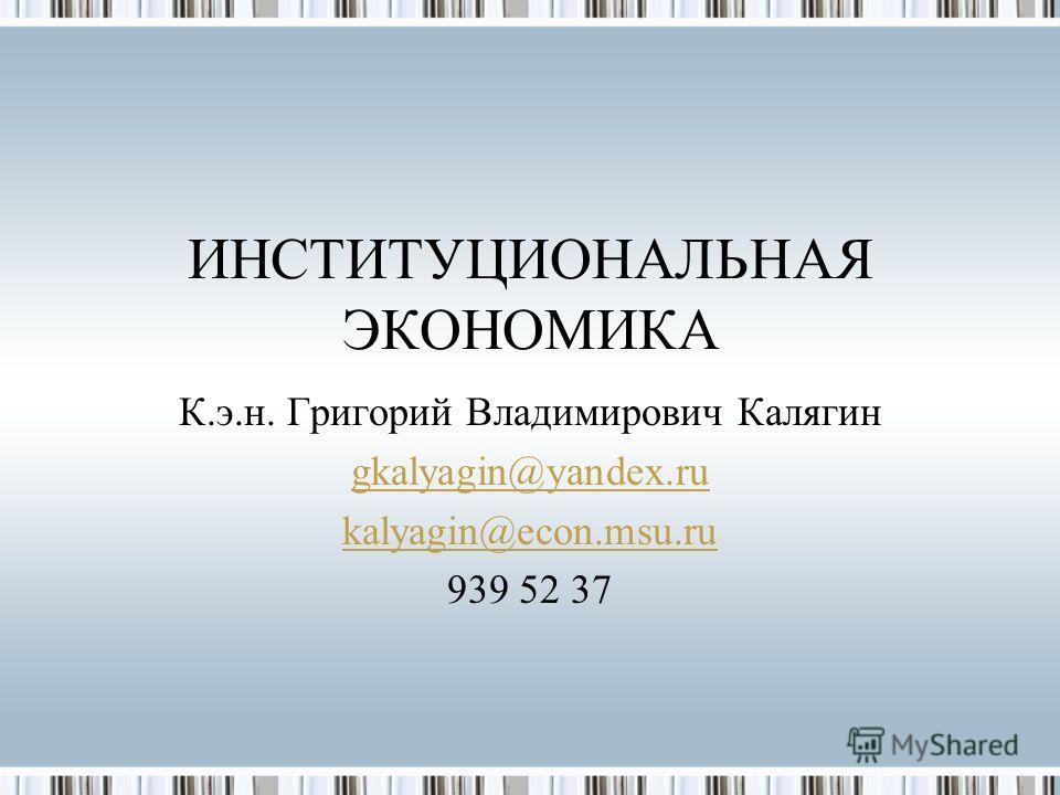 ИНСТИТУЦИОНАЛЬНАЯ ЭКОНОМИКА К.э.н. Григорий Владимирович Калягин gkalyagin@yandex.ru kalyagin@econ.msu.ru 939 52 37