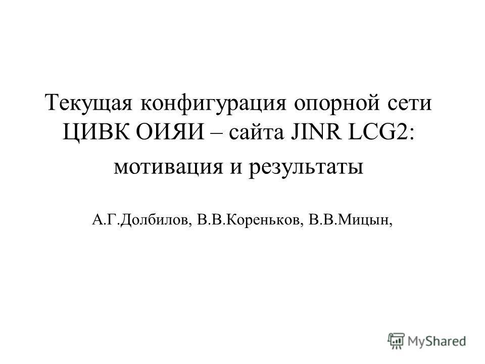 Текущая конфигурация опорной сети ЦИВК ОИЯИ – сайта JINR LCG2: мотивация и результаты А.Г.Долбилов, В.В.Кореньков, В.В.Мицын,