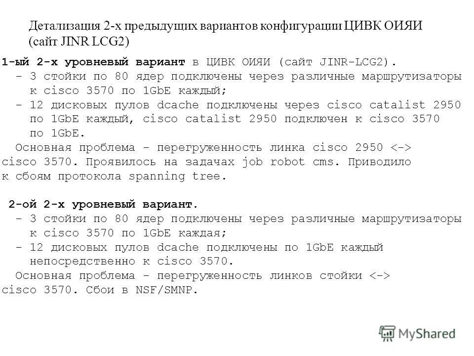 1-ый 2-х уровневый вариант в ЦИВК ОИЯИ (сайт JINR-LCG2). - 3 стойки по 80 ядер подключены через различные маршрутизаторы к cisco 3570 по 1GbE каждый; - 12 дисковых пулов dcache подключены через cisco catalist 2950 по 1GbE каждый, cisco catalist 2950