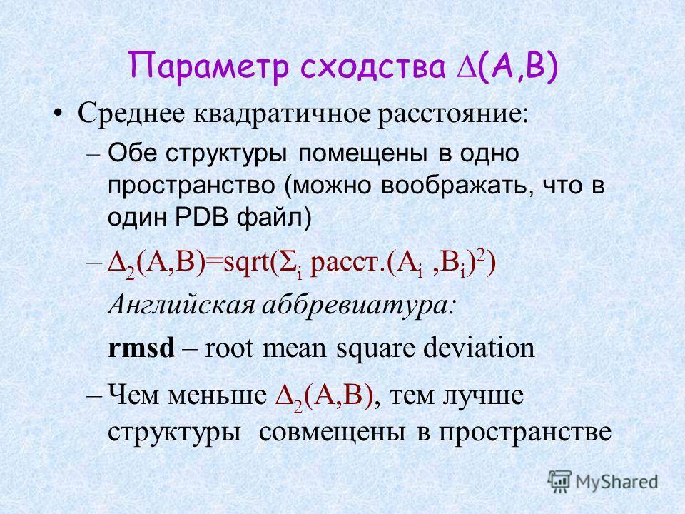 Параметр сходства (A,B) Среднее квадратичное расстояние: – Обе структуры помещены в одно пространство (можно воображать, что в один PDB файл) – (A,B)=sqrt(Σ i расст.(A i,B i ) 2 ) Английская аббревиатура: rmsd – root mean square deviation –Чем меньше