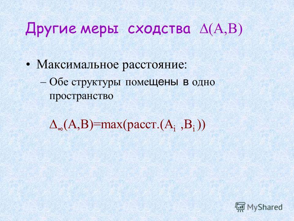 Другие меры сходства Максимальное расстояние: –Обе структуры поме щены в одно пространство (A,B)=max(расст.(A i,B i ))