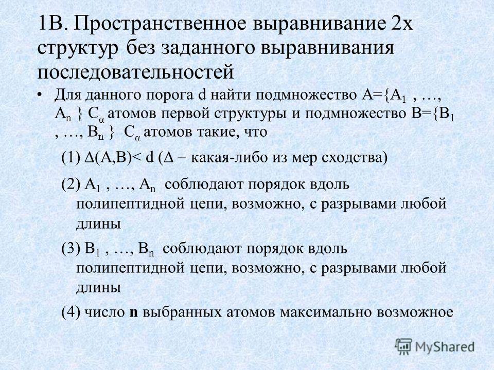 1B. Пространственное выравнивание 2х структур без заданного выравнивания последовательностей Для данного порога d найти подмножество A={A 1, …, A n } C α атомов первой структуры и подмножество B={B 1, …, B n } C α атомов такие, что (A,B)< d ( какая-л
