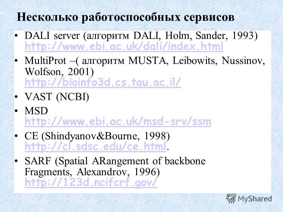 Несколько работоспособных сервисов DALI server (алгоритм DALI, Holm, Sander, 1993) http://www.ebi.ac.uk/dali/index.html http://www.ebi.ac.uk/dali/index.html MultiProt –( алгоритм MUSTA, Leibowits, Nussinov, Wolfson, 2001) http://bioinfo3d.cs.tau.ac.i