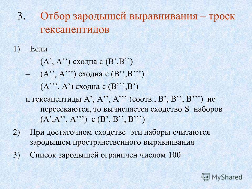 3.Отбор зародышей выравнивания – троек гексапептидов 1)Если –(A, A) сходна с (B,B) и гексапептиды A, A, A (соотв., B, B, B) не пересекаются, то вычисляется сходство S наборов (A,A, A) с (B, B, B) 2)При достаточном сходстве эти наборы считаются зароды