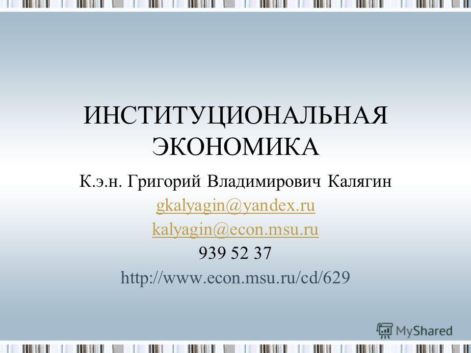 ИНСТИТУЦИОНАЛЬНАЯ ЭКОНОМИКА К.э.н. Григорий Владимирович Калягин gkalyagin@yandex.ru kalyagin@econ.msu.ru 939 52 37 http://www.econ.msu.ru/cd/629
