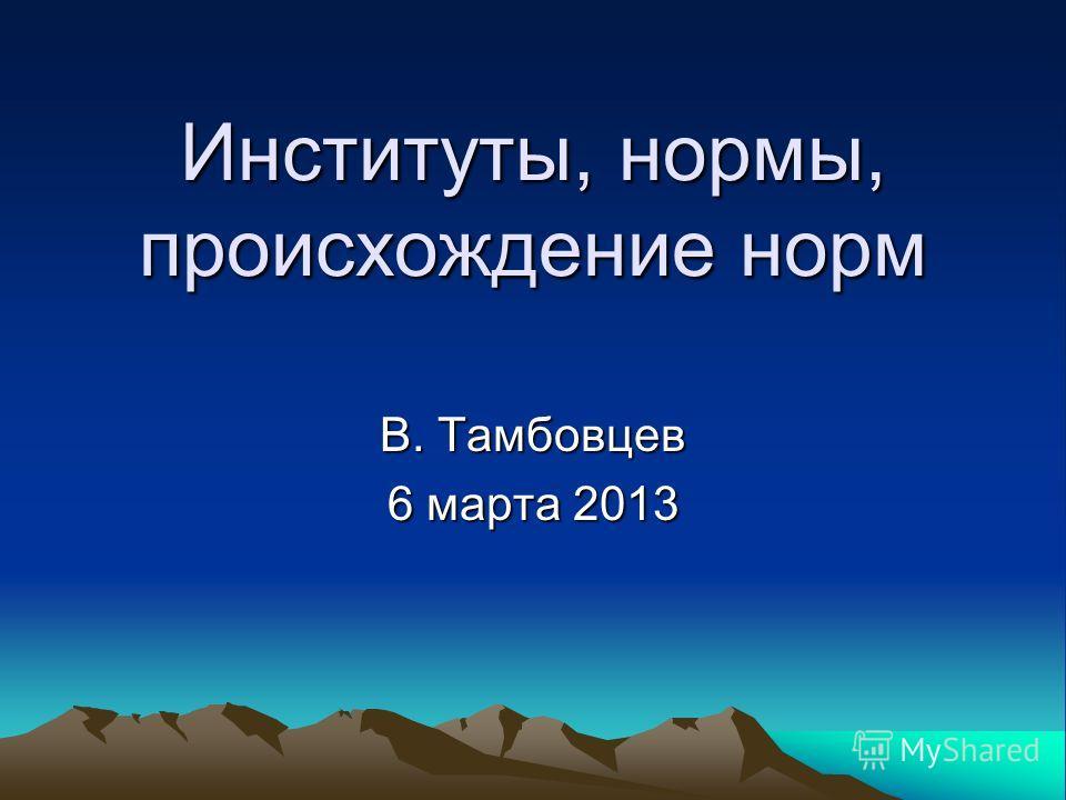 Институты, нормы, происхождение норм В. Тамбовцев 6 марта 2013
