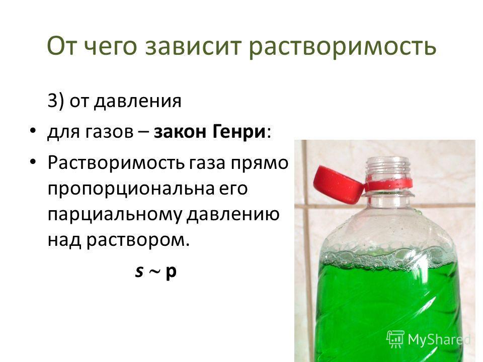 От чего зависит растворимость 3) от давления для газов – закон Генри: Растворимость газа прямо пропорциональна его парциальному давлению над раствором. s p