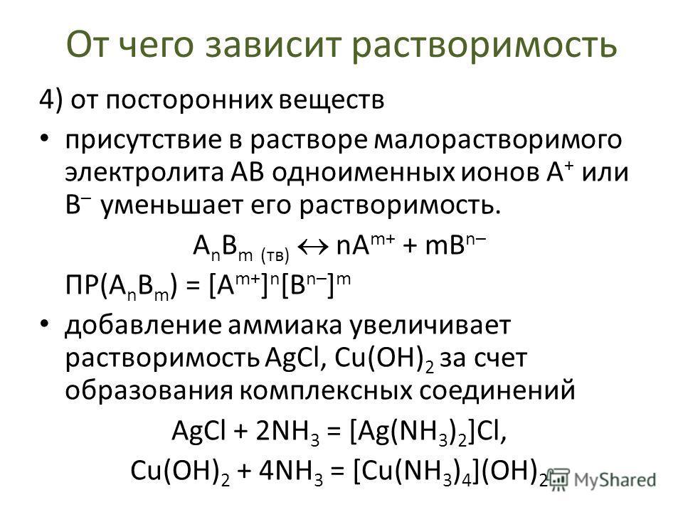 От чего зависит растворимость 4) от посторонних веществ присутствие в растворе малорастворимого электролита АВ одноименных ионов А + или В – уменьшает его растворимость. A n B m (тв) nA m+ + mB n– ПР(A n B m ) = [A m+ ] n [B n– ] m добавление аммиака