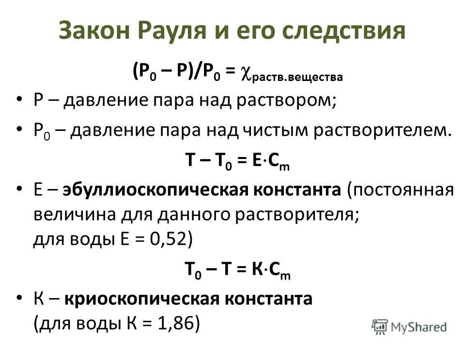 Закон Рауля и его следствия (Р 0 – Р)/Р 0 = раств.вещества Р – давление пара над раствором; Р 0 – давление пара над чистым растворителем. Т – Т 0 = Е С m Е – эбуллиоскопическая константа (постоянная величина для данного растворителя; для воды E = 0,5