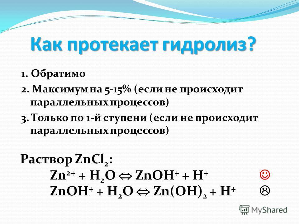 Как протекает гидролиз? 1. Обратимо 2. Максимум на 5-15% (если не происходит параллельных процессов) 3. Только по 1-й ступени (если не происходит параллельных процессов) Раствор ZnCl 2 : Zn 2+ + H 2 O ZnOH + + H + ZnOH + + H 2 O Zn(OH) 2 + H +