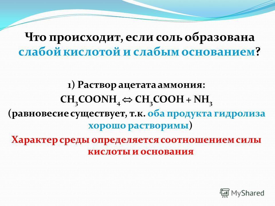 1) Раствор ацетата аммония: CH 3 COONH 4 CH 3 COOH + NH 3 (равновесие существует, т.к. оба продукта гидролиза хорошо растворимы) Характер среды определяется соотношением силы кислоты и основания Что происходит, если соль образована слабой кислотой и