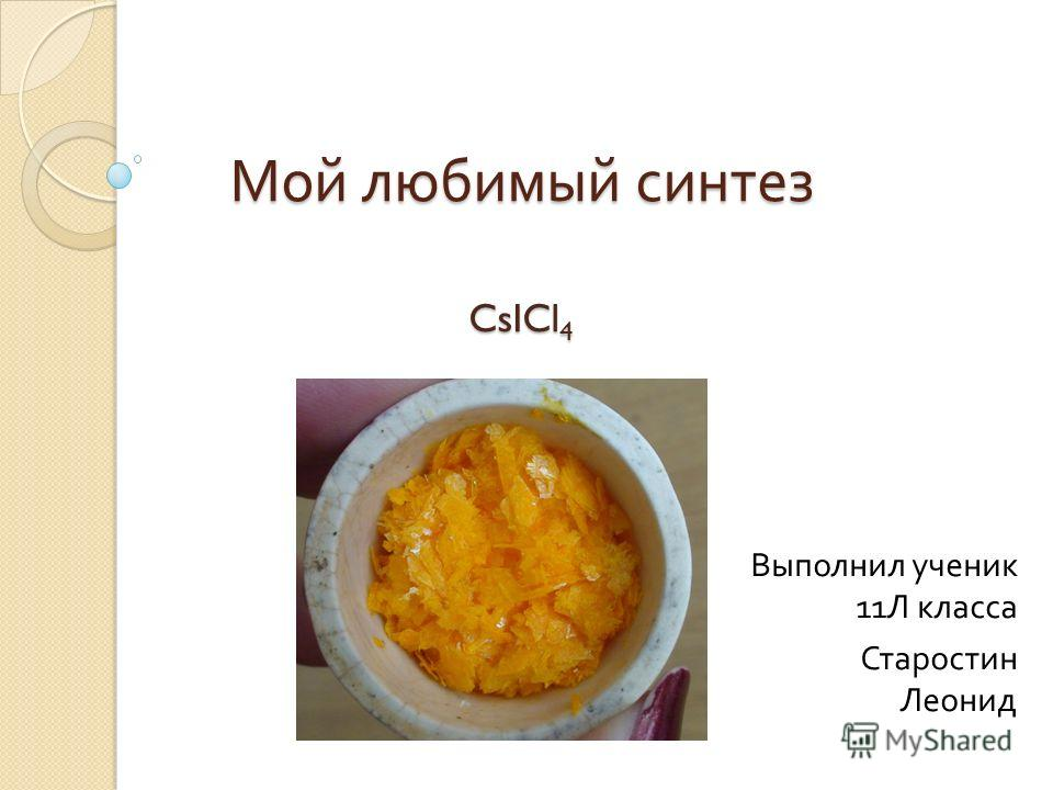 Мой любимый синтез CsICl 4 Выполнил ученик 11 Л класса Старостин Леонид
