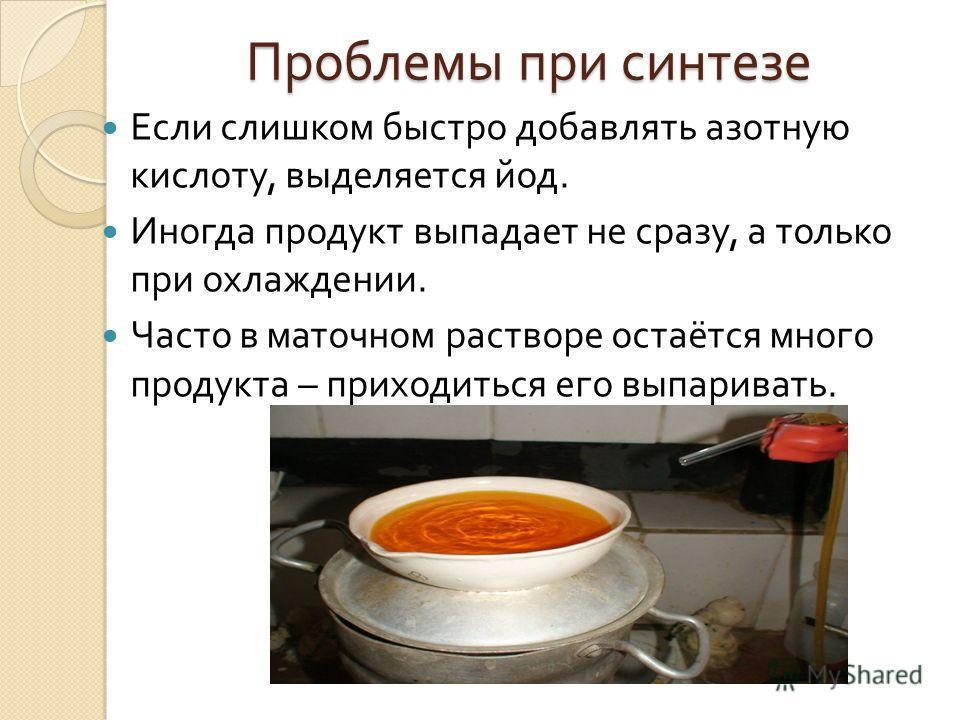 Проблемы при синтезе Если слишком быстро добавлять азотную кислоту, выделяется йод. Иногда продукт выпадает не сразу, а только при охлаждении. Часто в маточном растворе остаётся много продукта – приходиться его выпаривать.