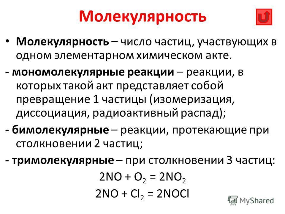 Молекулярность Молекулярность – число частиц, участвующих в одном элементарном химическом акте. - мономолекулярные реакции – реакции, в которых такой акт представляет собой превращение 1 частицы (изомеризация, диссоциация, радиоактивный распад); - би