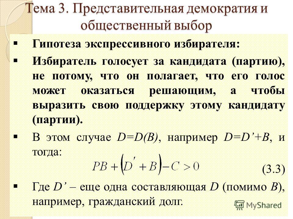 10 Гипотеза экспрессивного избирателя: Избиратель голосует за кандидата (партию), не потому, что он полагает, что его голос может оказаться решающим, а чтобы выразить свою поддержку этому кандидату (партии). В этом случае D=D(B), например D=D+B, и то