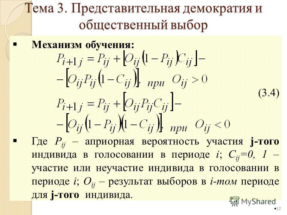 12 Механизм обучения: (3.4) Где P ij – априорная вероятность участия j-того индивида в голосовании в периоде i; C ij =0, 1 – участие или неучастие индивида в голосовании в периоде i; O ij – результат выборов в i-том периоде для j-того индивида. Тема