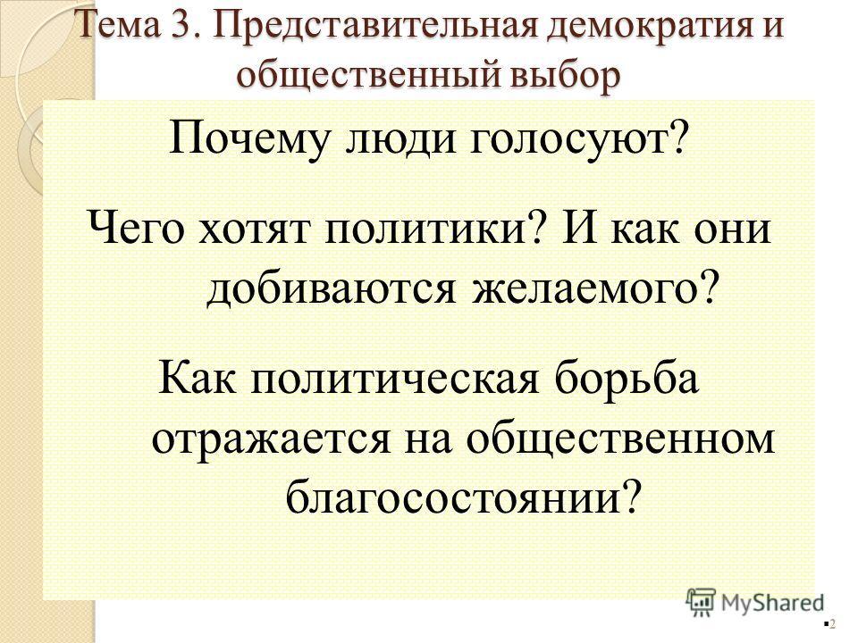 Тема 3. Представительная демократия и общественный выбор Почему люди голосуют? Чего хотят политики? И как они добиваются желаемого? Как политическая борьба отражается на общественном благосостоянии? 2