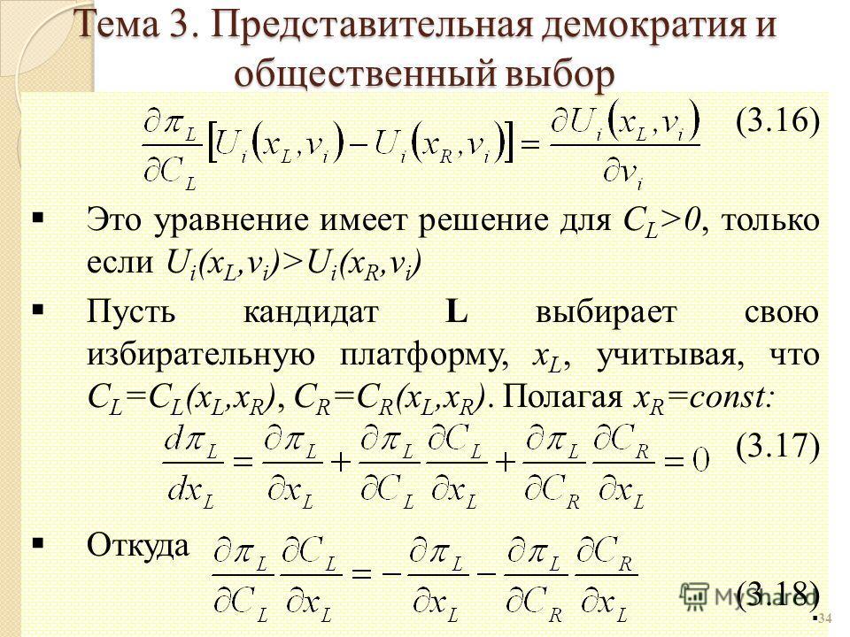 (3.16) Это уравнение имеет решение для C L >0, только если U i (x L,v i )>U i (x R,v i ) Пусть кандидат L выбирает свою избирательную платформу, x L, учитывая, что C L =C L (x L,x R ), C R =C R (x L,x R ). Полагая x R =const: (3.17) Откуда (3.18) 34