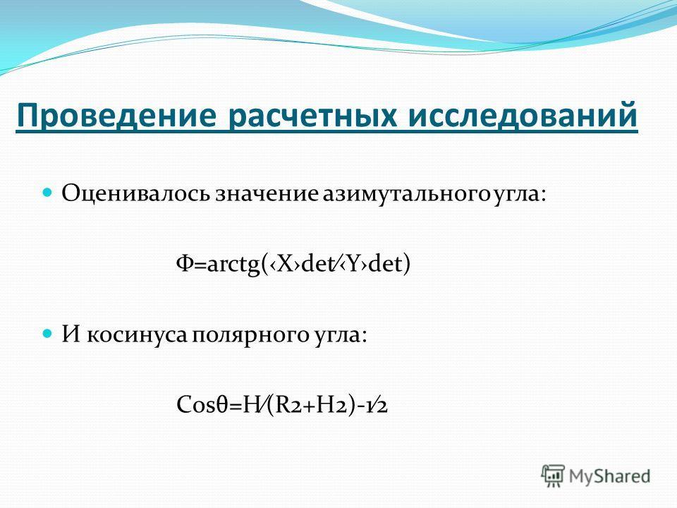 Проведение расчетных исследований Оценивалось значение азимутального угла: Φ=arctg(XdetYdet) И косинуса полярного угла: Cosθ=H(R2+H2)-12