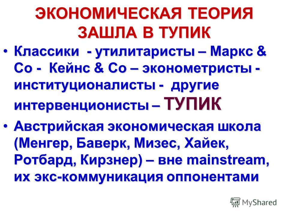 ЭКОНОМИЧЕСКАЯ ТЕОРИЯ ЗАШЛА В ТУПИК Классики - утилитаристы – Маркс & Co - Кейнс & Co – эконометристы - институционалисты - другие интервенционисты – ТУПИККлассики - утилитаристы – Маркс & Co - Кейнс & Co – эконометристы - институционалисты - другие и