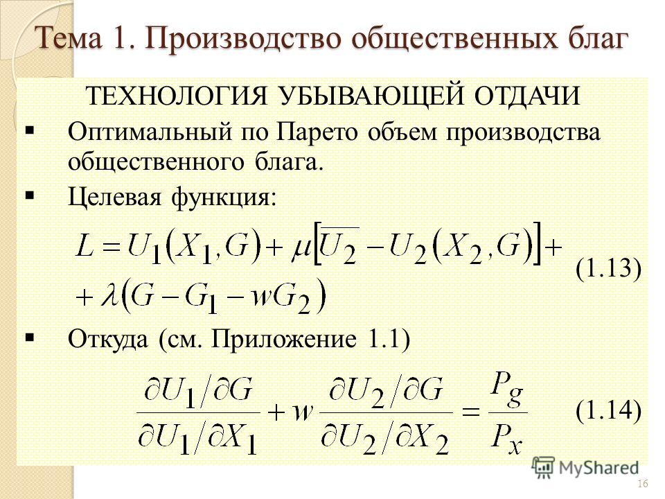 ТЕХНОЛОГИЯ УБЫВАЮЩЕЙ ОТДАЧИ Оптимальный по Парето объем производства общественного блага. Целевая функция: (1.13) Откуда (см. Приложение 1.1) (1.14) 16 Тема 1. Производство общественных благ