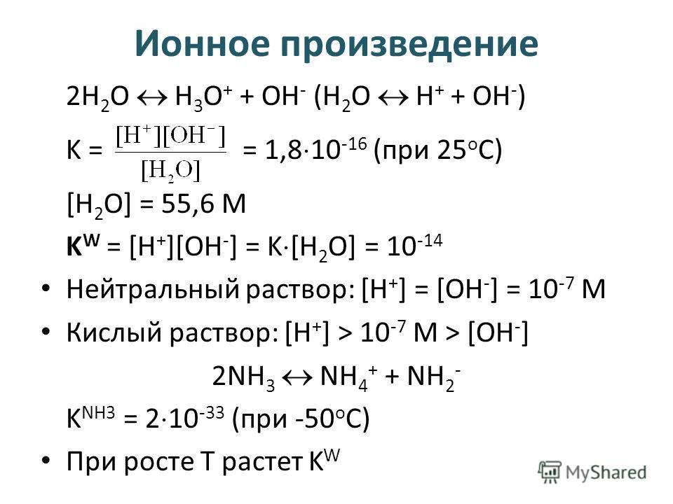 Ионное произведение 2Н 2 О Н 3 O + + ОН - (Н 2 О Н + + ОН - ) K == 1,8 10 -16 (при 25 о С) [H 2 O] = 55,6 М K W = [H + ][OH - ] = K [H 2 O] = 10 -14 Нейтральный раствор: [H + ] = [OH - ] = 10 -7 М Кислый раствор: [H + ] > 10 -7 М > [OH - ] 2NH 3 NH 4
