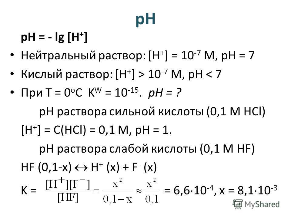 рН рН = - lg [H + ] Нейтральный раствор: [H + ] = 10 -7 М, рН = 7 Кислый раствор: [H + ] > 10 -7 М, рН < 7 При Т = 0 о С K W = 10 -15. pH = ? рН раствора сильной кислоты (0,1 М HCl) [H + ] = C(HCl) = 0,1 M, рН = 1. рН раствора слабой кислоты (0,1 М H
