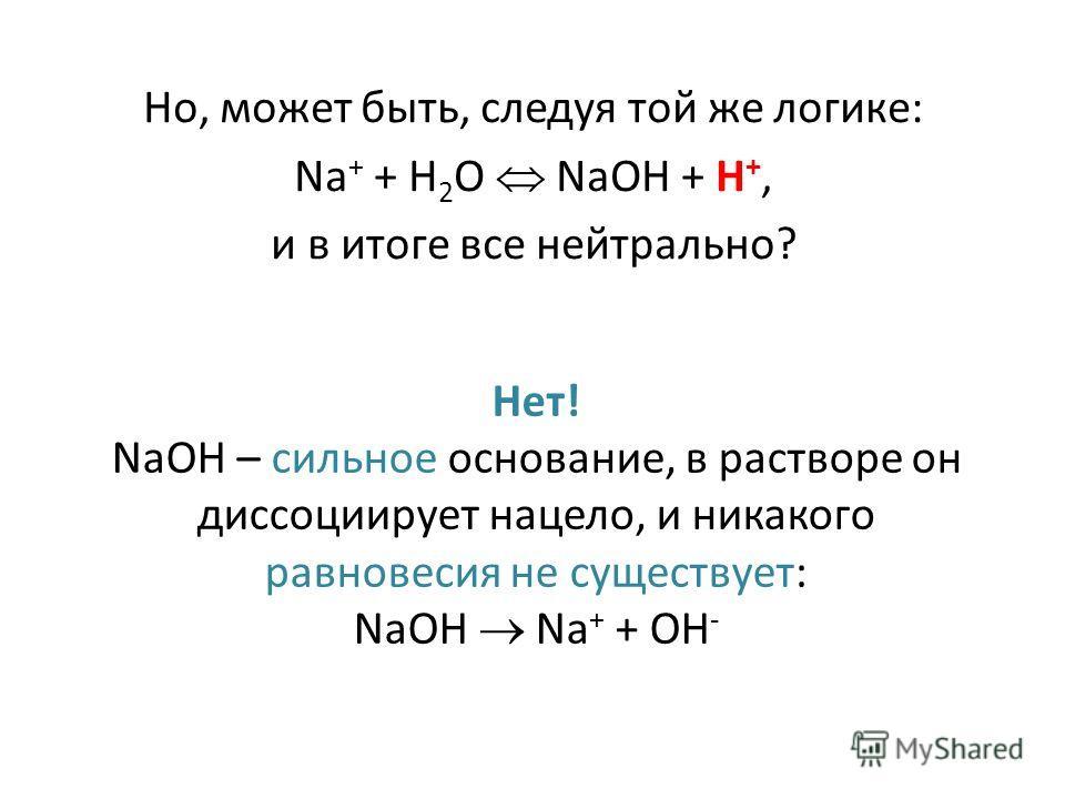 Но, может быть, следуя той же логике: Na + + H 2 O NaOH + H +, и в итоге все нейтрально? Нет! NaOH – сильное основание, в растворе он диссоциирует нацело, и никакого равновесия не существует: NaOH Na + + OH -