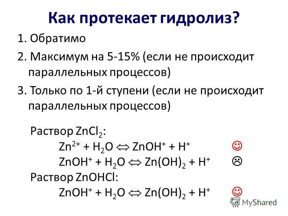 Как протекает гидролиз? 1. Обратимо 2. Максимум на 5-15% (если не происходит параллельных процессов) 3. Только по 1-й ступени (если не происходит параллельных процессов) Раствор ZnCl 2 : Zn 2+ + H 2 O ZnOH + + H + ZnOH + + H 2 O Zn(OH) 2 + H + Раство