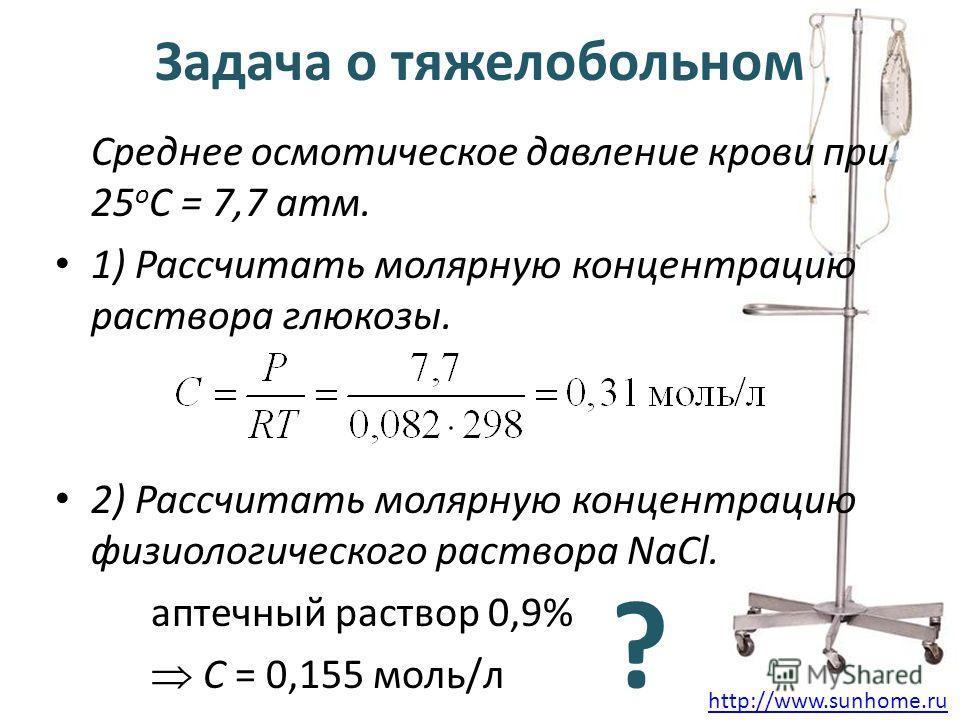 Задача о тяжелобольном Среднее осмотическое давление крови при 25 о С = 7,7 атм. 1) Рассчитать молярную концентрацию раствора глюкозы. 2) Рассчитать молярную концентрацию физиологического раствора NaCl. аптечный раствор 0,9% С = 0,155 моль/л ? http:/