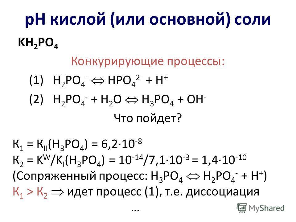 рН кислой (или основной) соли KH 2 PO 4 Конкурирующие процессы: (1) Н 2 РО 4 - НРО 4 2- + Н + (2) Н 2 РО 4 - + Н 2 О Н 3 РО 4 + ОН - Что пойдет? К 1 = К II (H 3 PO 4 ) = 6,2 10 -8 К 2 = K W /K I (H 3 PO 4 ) = 10 -14 /7,1 10 -3 = 1,4 10 -10 (Сопряженн