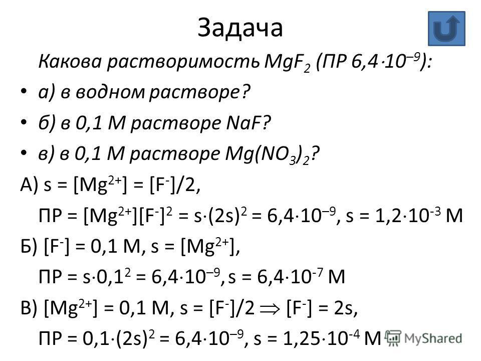 Задача Какова растворимость MgF 2 (ПР 6,4 10 –9 ): а) в водном растворе? б) в 0,1 М растворе NaF? в) в 0,1 М растворе Mg(NO 3 ) 2 ? А) s = [Mg 2+ ] = [F - ]/2, ПР = [Mg 2+ ][F - ] 2 = s (2s) 2 = 6,4 10 –9, s = 1,2 10 -3 М Б) [F - ] = 0,1 M, s = [Mg 2