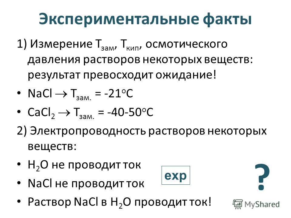 Экспериментальные факты 1) Измерение Т зам, Т кип, осмотического давления растворов некоторых веществ: результат превосходит ожидание! NaCl Т зам. = -21 о С СаCl 2 Т зам. = -40-50 о С 2) Электропроводность растворов некоторых веществ: Н 2 О не провод