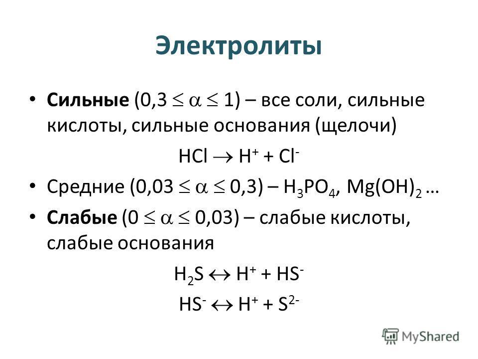 Электролиты Сильные (0,3 1) – все соли, сильные кислоты, сильные основания (щелочи) HCl H + + Cl - Средние (0,03 0,3) – Н 3 РО 4, Mg(OH) 2 … Слабые (0 0,03) – слабые кислоты, слабые основания H 2 S H + + HS - HS - H + + S 2-